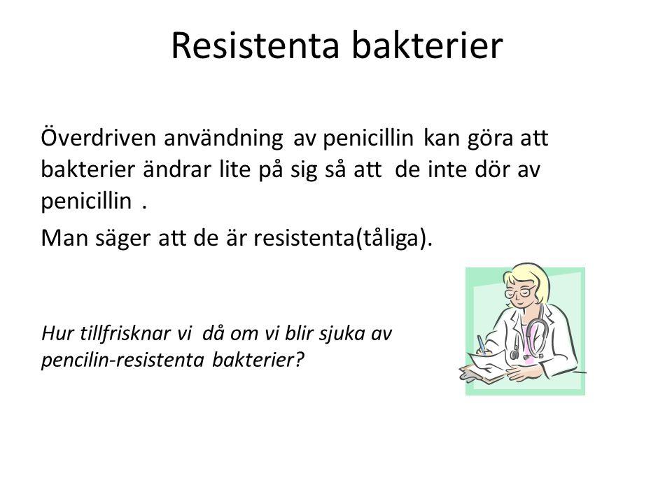 Resistenta bakterier Överdriven användning av penicillin kan göra att bakterier ändrar lite på sig så att de inte dör av penicillin. Man säger att de