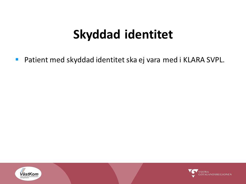 Skyddad identitet  Patient med skyddad identitet ska ej vara med i KLARA SVPL.
