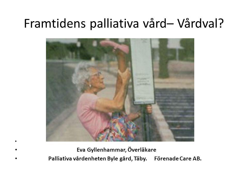 Framtidens palliativa vård– Vårdval? Eva Gyllenhammar, Överläkare Palliativa vårdenheten Byle gård, Täby. Förenade Care AB.