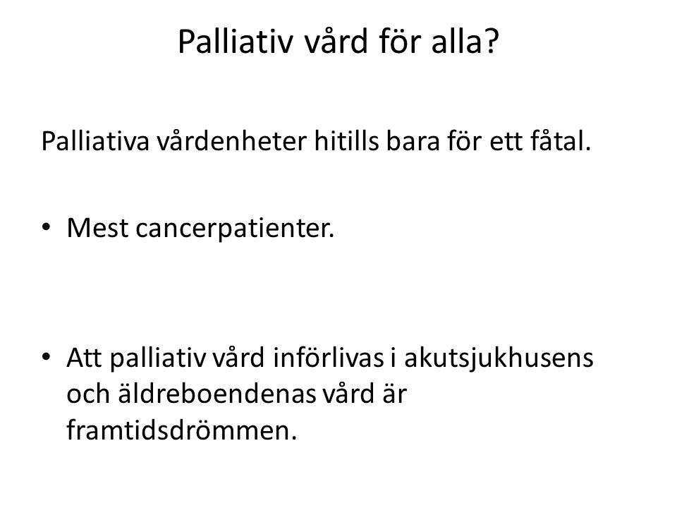 Palliativ vård för alla? Palliativa vårdenheter hitills bara för ett fåtal. Mest cancerpatienter. Att palliativ vård införlivas i akutsjukhusens och ä