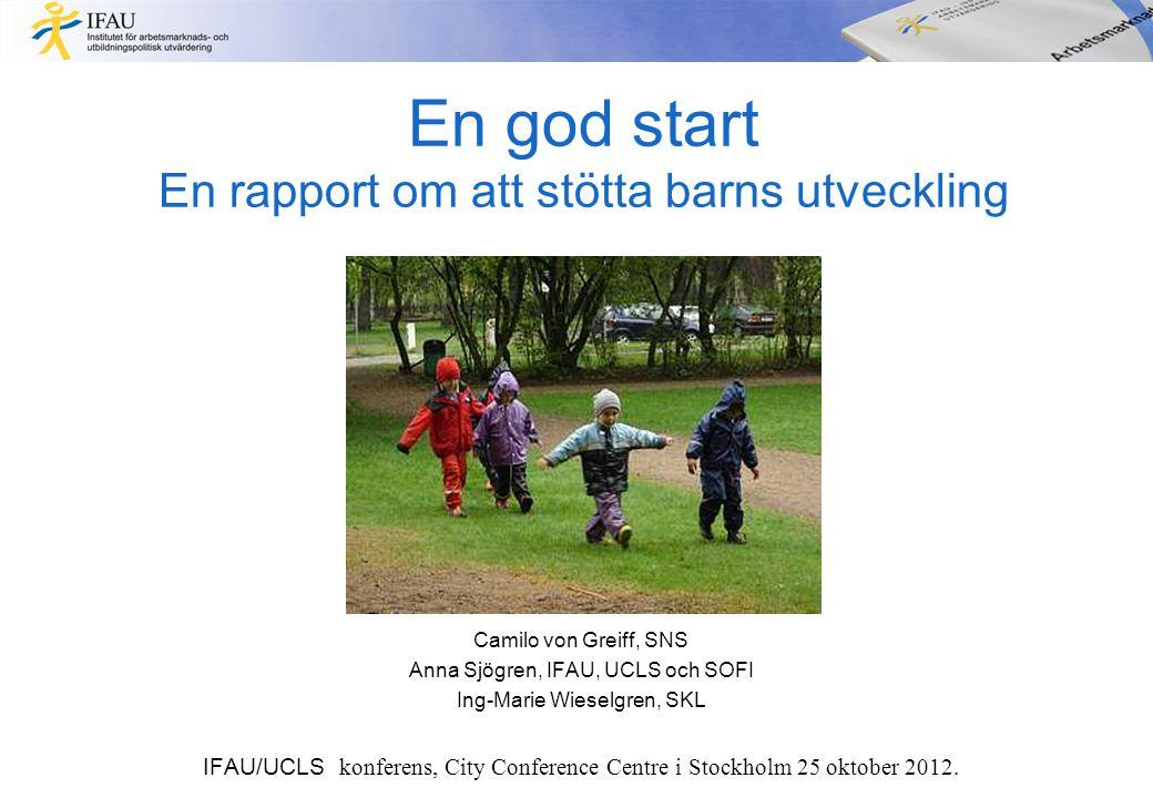 En god start En rapport om att stötta barns utveckling Camilo von Greiff, SNS Anna Sjögren, IFAU, UCLS och SOFI Ing-Marie Wieselgren, SKL IFAU/UCLS ko