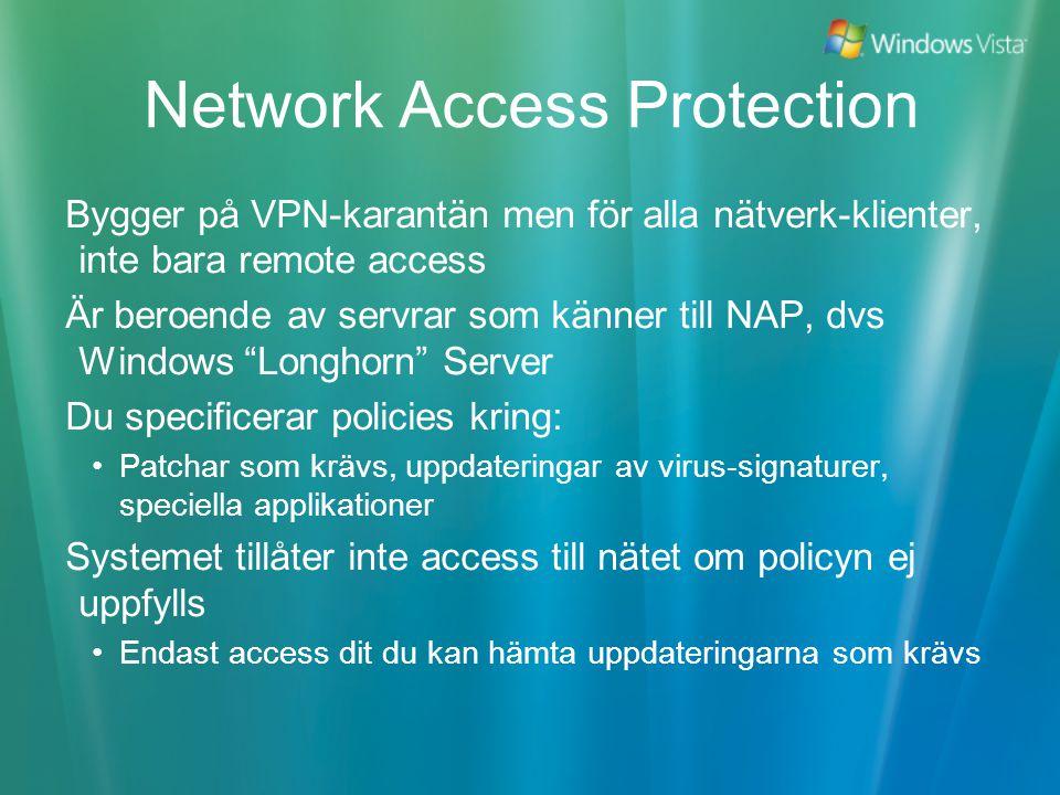 Network Access Protection Bygger på VPN-karantän men för alla nätverk-klienter, inte bara remote access Är beroende av servrar som känner till NAP, dvs Windows Longhorn Server Du specificerar policies kring: Patchar som krävs, uppdateringar av virus-signaturer, speciella applikationer Systemet tillåter inte access till nätet om policyn ej uppfylls Endast access dit du kan hämta uppdateringarna som krävs