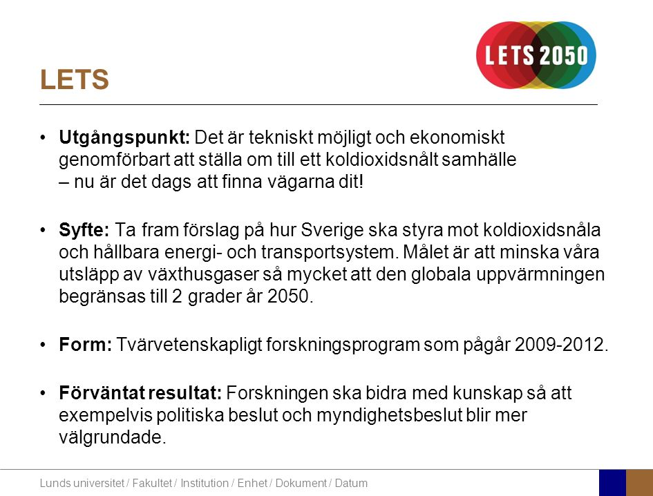 Lunds universitet / Fakultet / Institution / Enhet / Dokument / Datum Forskningsområden Forskningen i LETS omfattas av sex områden (Work Packages): WP0: Studier av framtida scenarier och modeller –Vilka är vägarna fram till ett koldioxidsnålt samhälle.