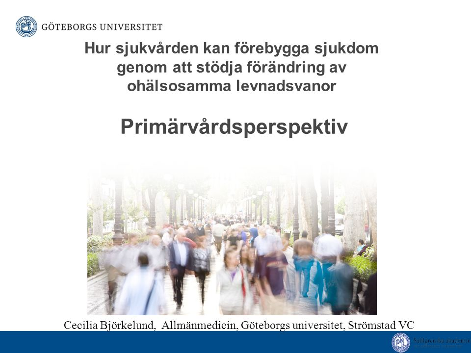Hur sjukvården kan förebygga sjukdom genom att stödja förändring av ohälsosamma levnadsvanor Primärvårdsperspektiv Cecilia Björkelund, Allmänmedicin, Göteborgs universitet, Strömstad VC