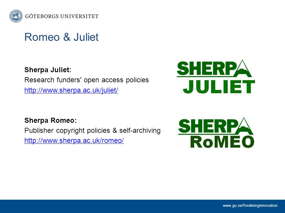 Romeo & Juliet Sherpa Juliet: Research funders' open access policies http://www.sherpa.ac.uk/juliet/ Sherpa Romeo: Publisher copyright policies & self