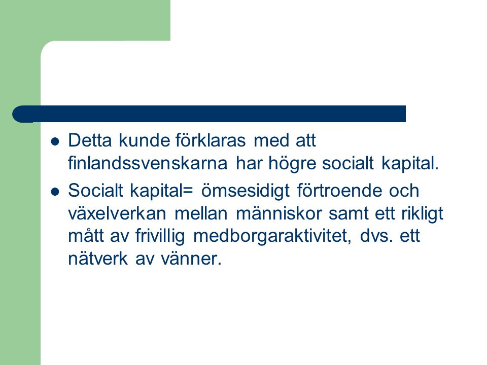 Detta kunde förklaras med att finlandssvenskarna har högre socialt kapital. Socialt kapital= ömsesidigt förtroende och växelverkan mellan människor sa