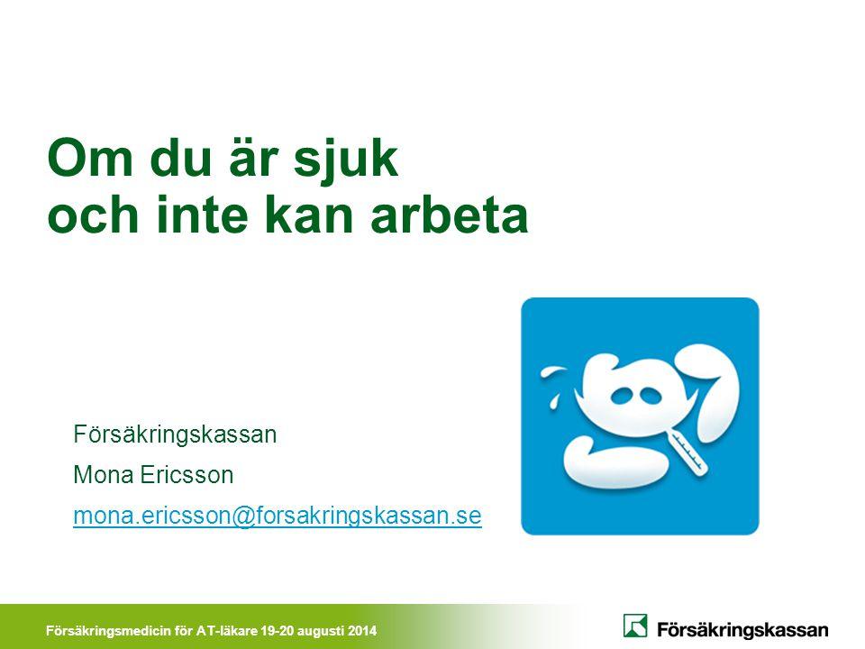 Försäkringsmedicin för AT-läkare 19-20 augusti 2014 Om du är sjuk och inte kan arbeta Försäkringskassan Mona Ericsson mona.ericsson@forsakringskassan.