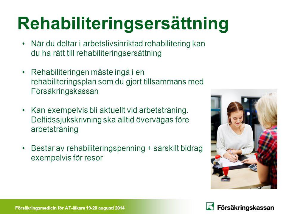 Försäkringsmedicin för AT-läkare 19-20 augusti 2014 Rehabiliteringsersättning När du deltar i arbetslivsinriktad rehabilitering kan du ha rätt till re