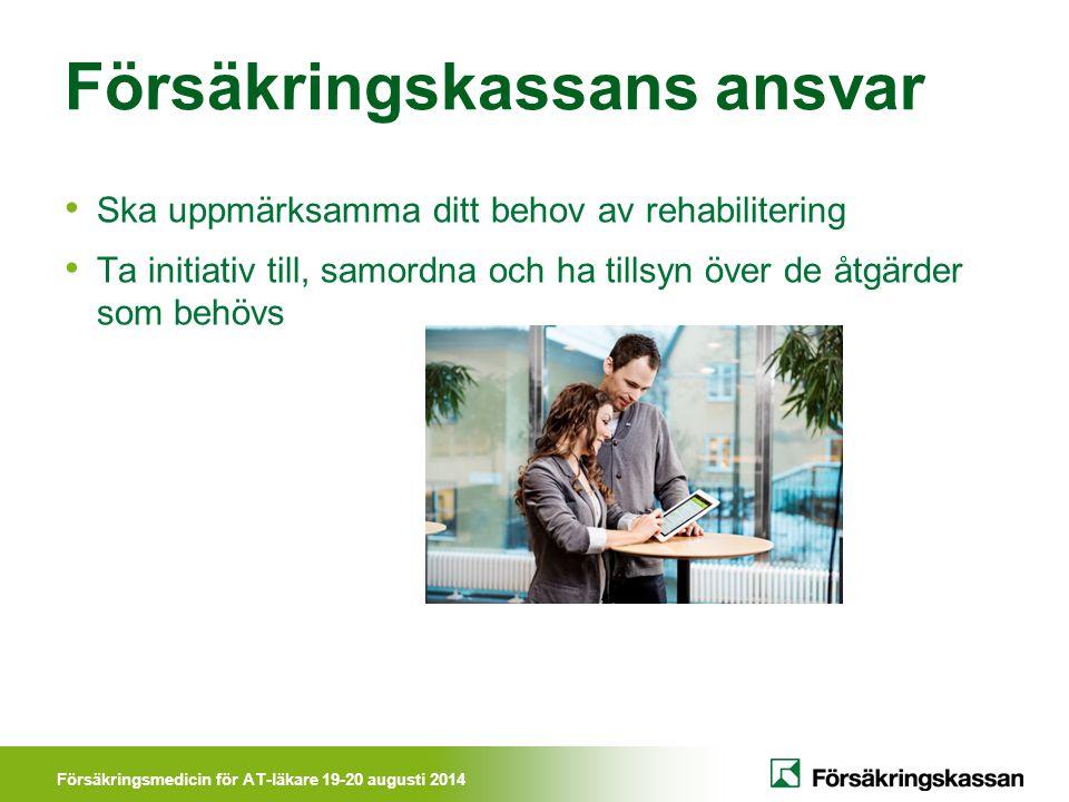 Försäkringsmedicin för AT-läkare 19-20 augusti 2014 Försäkringskassans ansvar Ska uppmärksamma ditt behov av rehabilitering Ta initiativ till, samordn