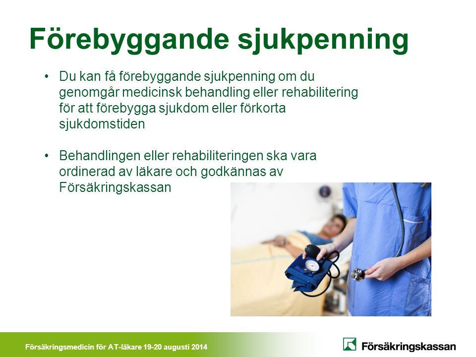 Försäkringsmedicin för AT-läkare 19-20 augusti 2014 Förebyggande sjukpenning Du kan få förebyggande sjukpenning om du genomgår medicinsk behandling el