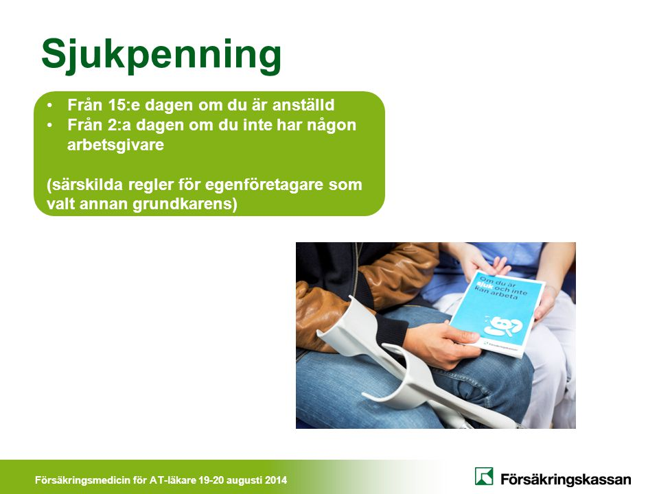 Försäkringsmedicin för AT-läkare 19-20 augusti 2014 Sjukpenning Från 15:e dagen om du är anställd Från 2:a dagen om du inte har någon arbetsgivare (sä