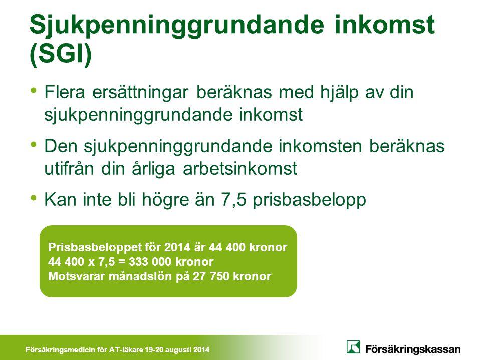 Försäkringsmedicin för AT-läkare 19-20 augusti 2014 Sjukpenninggrundande inkomst (SGI) Flera ersättningar beräknas med hjälp av din sjukpenninggrundan