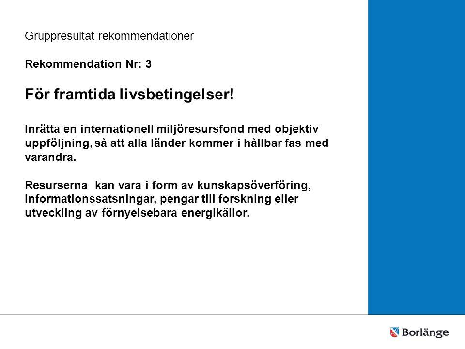 Gruppresultat rekommendationer Rekommendation Nr: 3 För framtida livsbetingelser.