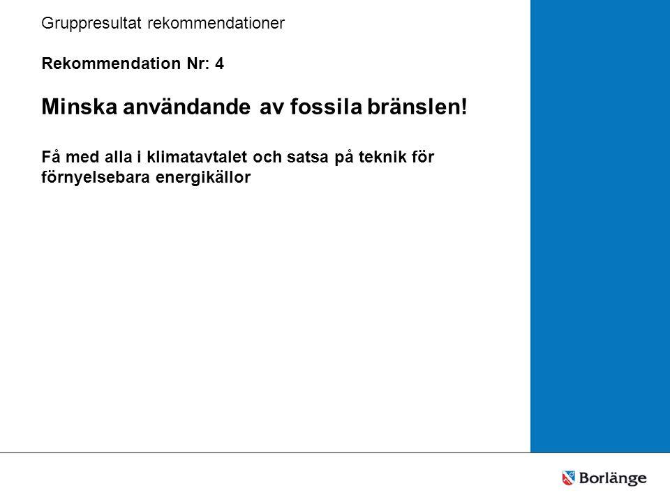Gruppresultat rekommendationer Rekommendation Nr: 4 Minska användande av fossila bränslen.