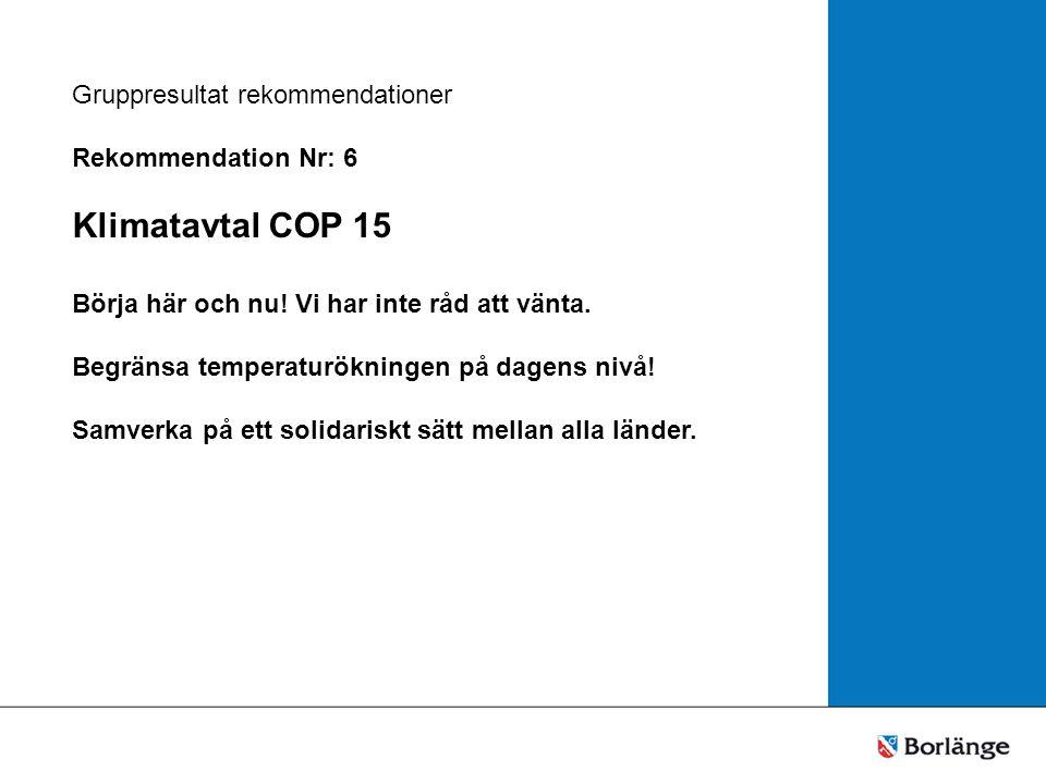 Gruppresultat rekommendationer Rekommendation Nr: 6 Klimatavtal COP 15 Börja här och nu.