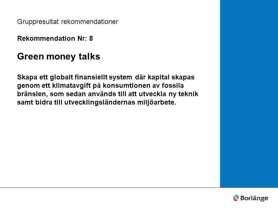 Gruppresultat rekommendationer Rekommendation Nr: 8 Green money talks Skapa ett globalt finansiellt system där kapital skapas genom ett klimatavgift på konsumtionen av fossila bränslen, som sedan används till att utveckla ny teknik samt bidra till utvecklingsländernas miljöarbete.