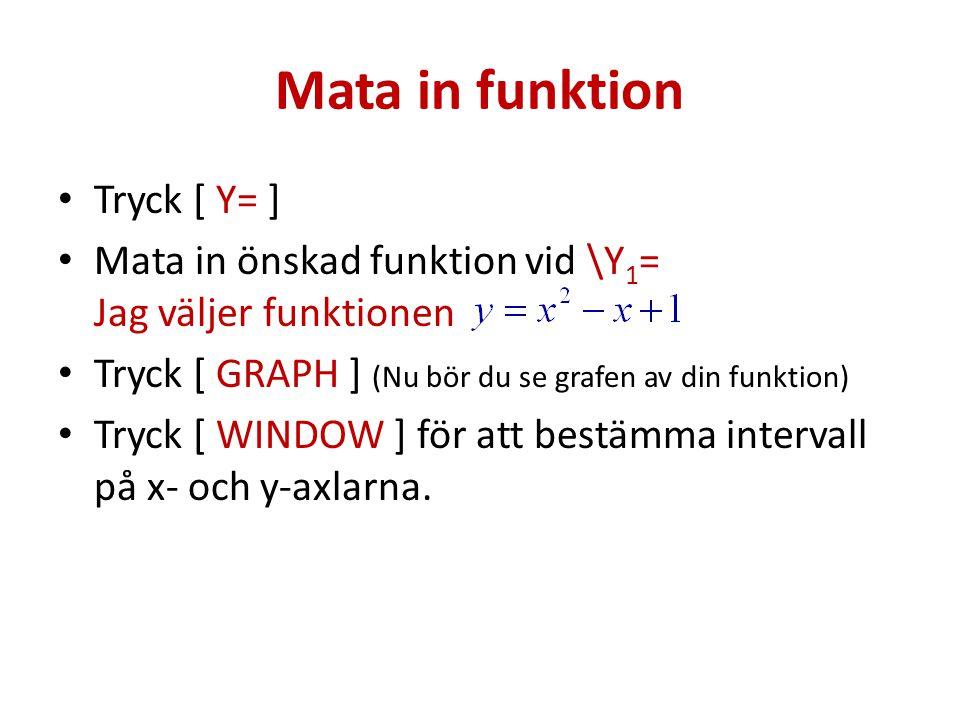Bestämma funktionsvärde vid givet x-värde Se till att det finns en funktion vid \Y 1 = För att se funktionens värde där x = 2 gör så här: Tryck [ VARS + Y-VARS + ENTER ] Tryck [ ENTER ] Tryck sedan så att det ser ut så här: Y 1 (2) Räknaren svarar med att visa funktionsvärdet (Y) där x = 2.