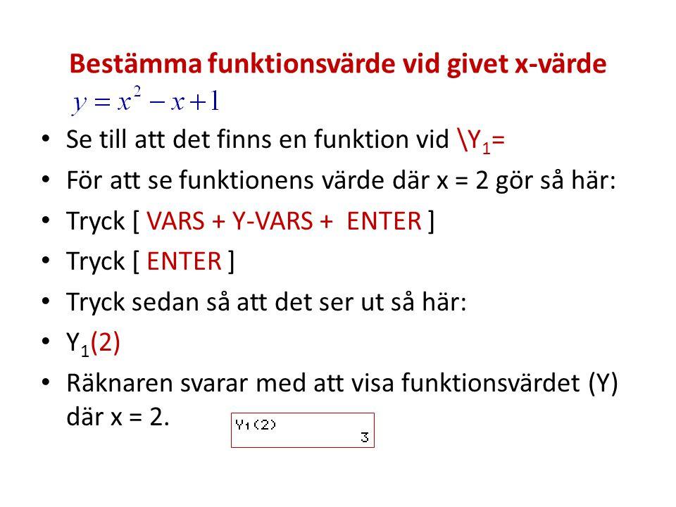 Bestämma funktionsvärde vid givet x-värde Se till att det finns en funktion vid \Y 1 = För att se funktionens värde där x = 2 gör så här: Tryck [ VARS