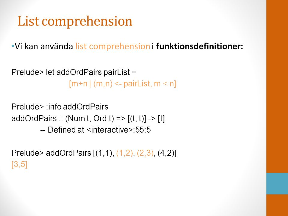 List comprehension Vi kan använda list comprehension i funktionsdefinitioner: Prelude> let addOrdPairs pairList = [m+n | (m,n) <- pairList, m < n] Pre