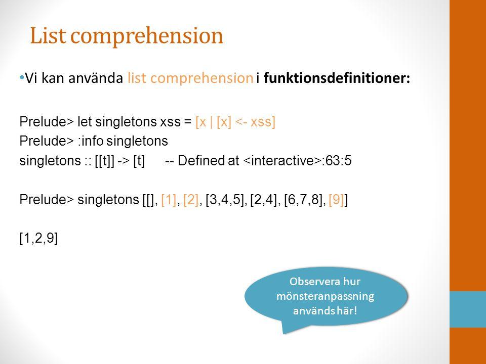 List comprehension Vi kan använda list comprehension i funktionsdefinitioner: Prelude> let singletons xss = [x | [x] <- xss] Prelude> :info singletons singletons :: [[t]] -> [t] -- Defined at :63:5 Prelude> singletons [[], [1], [2], [3,4,5], [2,4], [6,7,8], [9]] [1,2,9] Observera hur mönsteranpassning används här!