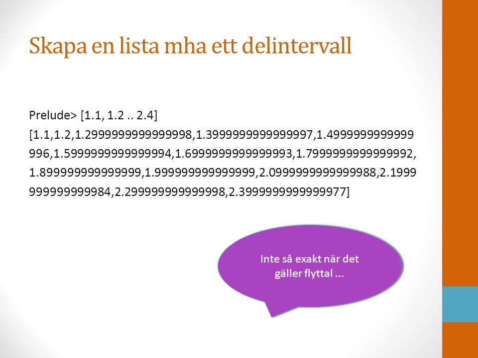 List comprehension En kraftfull mekanisk för att skapa listor Syntax (jfr matematisk standardnotation; <- ska tolkas som ∈ Prelude> let ex = [1..10] Prelude> ex [1,2,3,4,5,6,7,8,9,10] Prelude> let x2 = [2*x   x <- ex] Prelude> x2 [2,4,6,8,10,12,14,16,18,20]