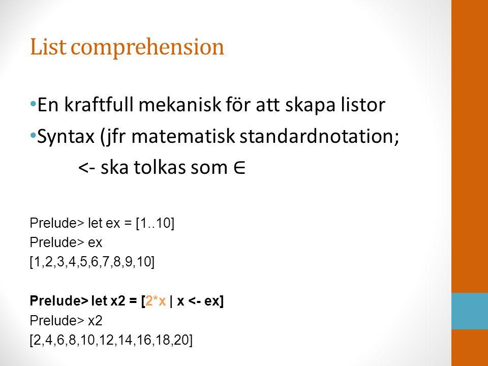 List comprehension En kraftfull mekanisk för att skapa listor Syntax (jfr matematisk standardnotation; <- ska tolkas som ∈ Prelude> let ex = [1..10] Prelude> ex [1,2,3,4,5,6,7,8,9,10] Prelude> let x2 = [2*x | x <- ex] Prelude> x2 [2,4,6,8,10,12,14,16,18,20]