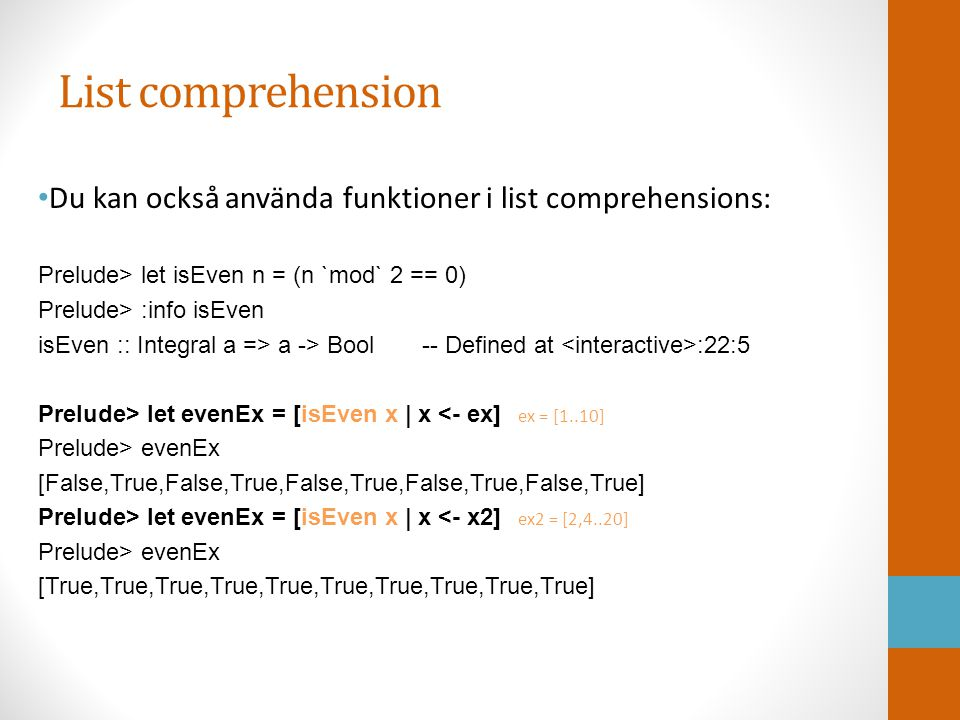 List comprehension Du kan sätta villkor till generatorn: Prelude> let exBig = [x   x = 10] Prelude> exBig [10,12,14,16,18,20] Prelude> let ex = [1..100] Prelude> let testL = [x   x 60] Prelude> testL [62,64,66,68,70,72,74,76,78,80,82,84,86,88,90,92,94,96,98,100]