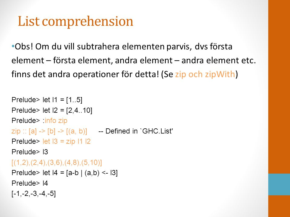 List comprehension Vi kan också göra detta ännu snyggare utan list comprehension när vi tittar mera på högre ordningens funktioner: Prelude> l1 [1,2,3,4,5] Prelude> l2 [2,4,6,8,10] Prelude> let l5 = zipWith (-) l1 l2 Prelude> l5 [-1,-2,-3,-4,-5]