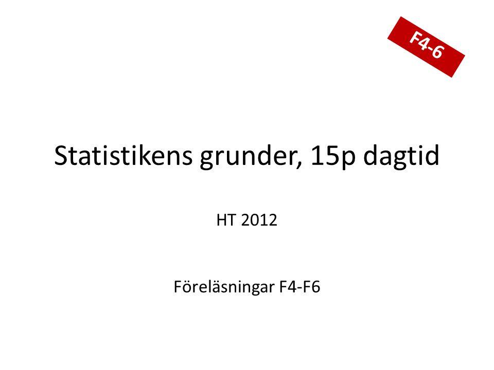 Statistikens grunder, 15p dagtid HT 2012 Föreläsningar F4-F6 F4-6