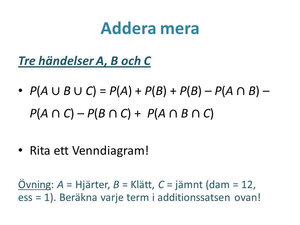 Addera mera Tre händelser A, B och C P(A ∪ B ∪ C) = P(A) + P(B) + P(B) – P(A ∩ B) – P(A ∩ C) – P(B ∩ C) + P(A ∩ B ∩ C) Rita ett Venndiagram! Övning: A