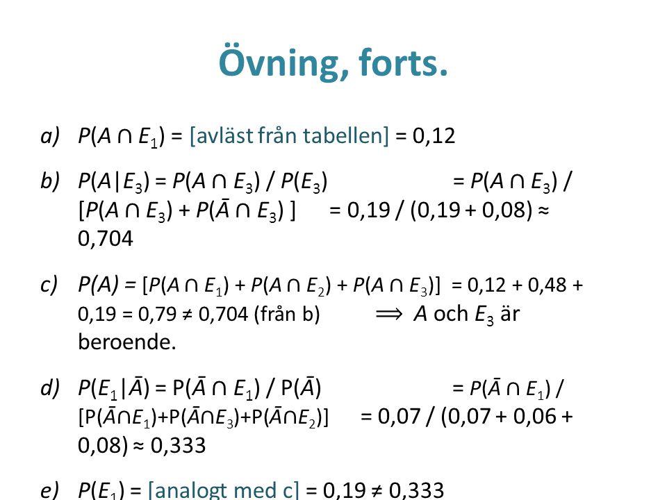 Övning, forts. a)P(A ∩ E 1 ) = [avläst från tabellen] = 0,12 b)P(A|E 3 ) = P(A ∩ E 3 ) / P(E 3 ) = P(A ∩ E 3 ) / [P(A ∩ E 3 ) + P(Ā ∩ E 3 ) ] = 0,19 /