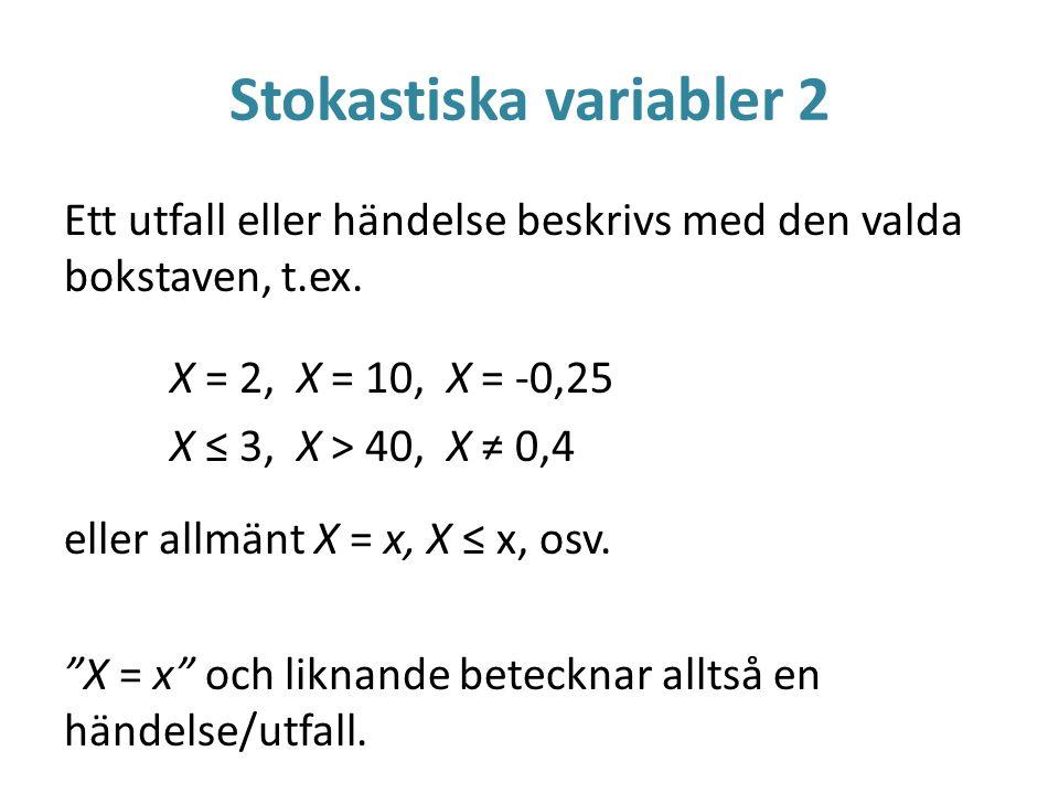 Stokastiska variabler 2 Ett utfall eller händelse beskrivs med den valda bokstaven, t.ex. X = 2, X = 10, X = -0,25 X ≤ 3, X > 40, X ≠ 0,4 eller allmän