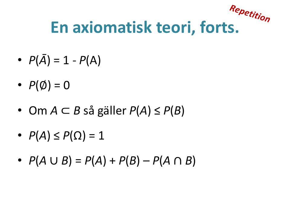 En axiomatisk teori, forts. P(Ā) = 1 - P(A) P( ∅ ) = 0 Om A ⊂ B så gäller P(A) ≤ P(B) P(A) ≤ P(Ω) = 1 P(A ∪ B) = P(A) + P(B) – P(A ∩ B) Repetition
