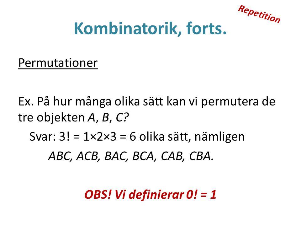 Kombinatorik, forts. Permutationer Ex. På hur många olika sätt kan vi permutera de tre objekten A, B, C? Svar: 3! = 1×2×3 = 6 olika sätt, nämligen ABC