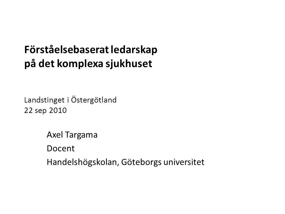 Förståelsebaserat ledarskap på det komplexa sjukhuset Landstinget i Östergötland 22 sep 2010 Axel Targama Docent Handelshögskolan, Göteborgs universit