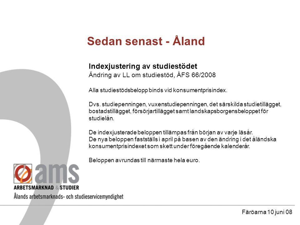 Sedan senast - Åland Färöarna 10 juni 08 Indexjustering av studiestödet Ändring av LL om studiestöd, ÅFS 66/2008 Exempel på en 1,6% höjning varje år på högskolestudiepenningen: 2008 298,- 2009 303,- 2010 308,- 2011 313,- 2012 318,- 2013 323,- 2014 328,- 2015 333,- 2016 338,- 2017 343,- 2018 348,-höjningen är ca 16,77% på 10 år