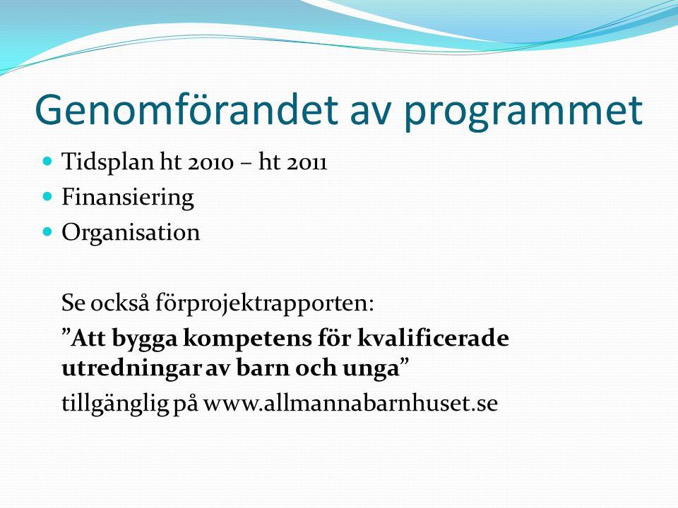 Genomförandet av programmet Tidsplan ht 2010 – ht 2011 Finansiering Organisation Se också förprojektrapporten: Att bygga kompetens för kvalificerade utredningar av barn och unga tillgänglig på www.allmannabarnhuset.se