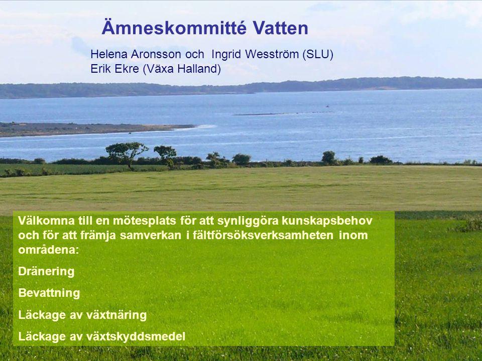 Ämneskommitté Vatten Välkomna till en mötesplats för att synliggöra kunskapsbehov och för att främja samverkan i fältförsöksverksamheten inom områdena: Dränering Bevattning Läckage av växtnäring Läckage av växtskyddsmedel Helena Aronsson och Ingrid Wesström (SLU) Erik Ekre (Växa Halland)