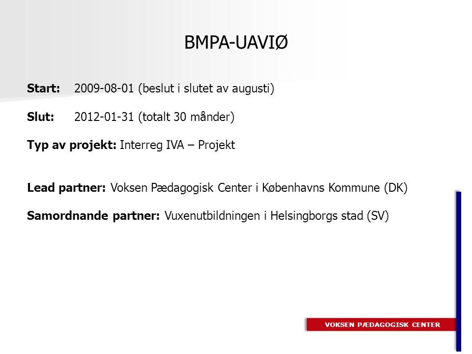 VOKSEN PÆDAGOGISK CENTER BMPA-UAVIØ Start:2009-08-01 (beslut i slutet av augusti) Slut: 2012-01-31 (totalt 30 månder) Typ av projekt: Interreg IVA – Projekt Lead partner: Voksen Pædagogisk Center i Københavns Kommune (DK) Samordnande partner: Vuxenutbildningen i Helsingborgs stad (SV)