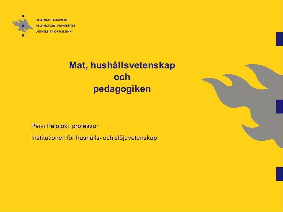 Mat, hushållsvetenskap och pedagogiken Päivi Palojoki, professor Institutionen för hushålls- och slöjdvetenskap