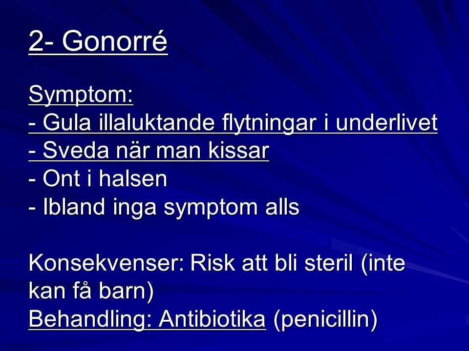 2- Gonorré Symptom: - Gula illaluktande flytningar i underlivet - Sveda när man kissar - Ont i halsen - Ibland inga symptom alls Konsekvenser: Risk at
