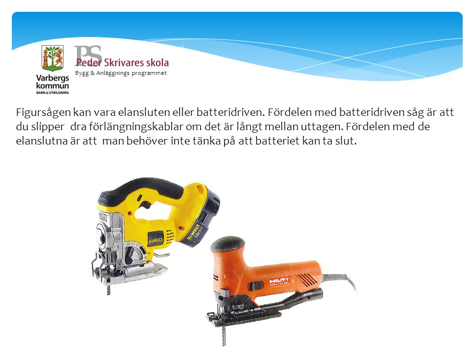 Bygg & Anläggnings programmet Figursågen kan vara elansluten eller batteridriven. Fördelen med batteridriven såg är att du slipper dra förlängningskab
