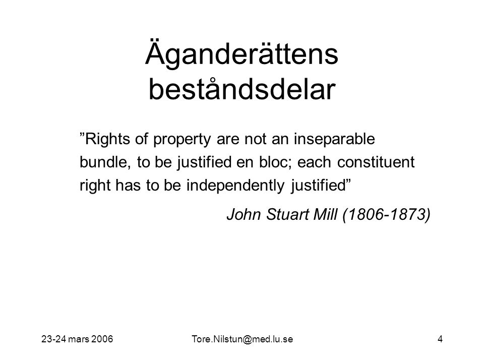 23-24 mars Äganderättens beståndsdelar Rights of property are not an inseparable bundle, to be justified en bloc; each constituent right has to be independently justified John Stuart Mill ( )