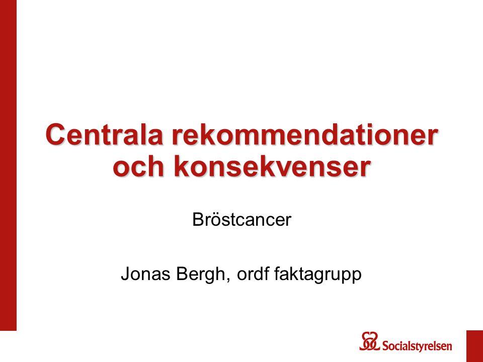 Centrala rekommendationer och konsekvenser Bröstcancer Jonas Bergh, ordf faktagrupp