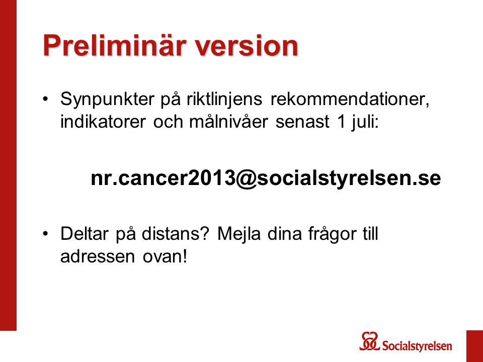 Preliminär version Synpunkter på riktlinjens rekommendationer, indikatorer och målnivåer senast 1 juli: nr.cancer2013@socialstyrelsen.se Deltar på dis