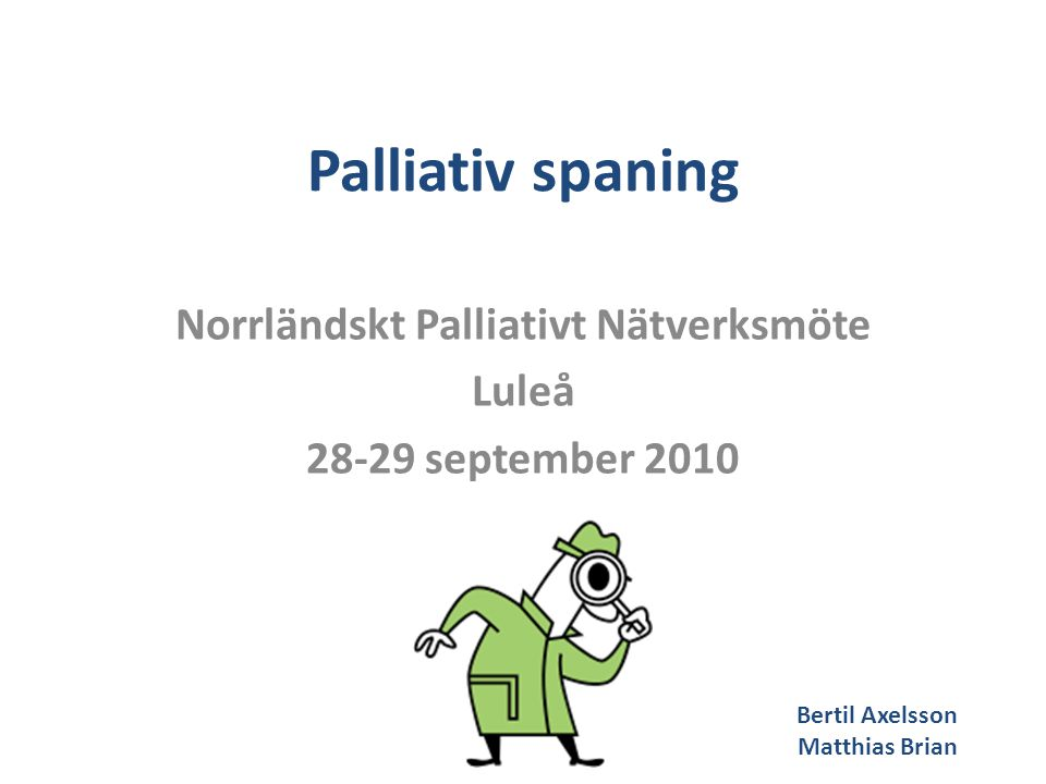 Palliativ spaning Norrländskt Palliativt Nätverksmöte Luleå 28-29 september 2010 Bertil Axelsson Matthias Brian