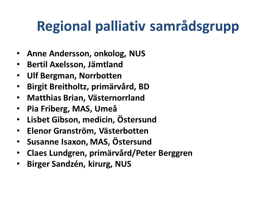 Regional palliativ samrådsgrupp Regionalt cancercentrum i Umeå (=RCC) – Palliativt uppdrag: Initiera/implementera regionplanen för palliativ vård Medverka till kunskapshöjning – chefer, politiker, adm,olika huvudmän Mätning/utvärdering av vårdkonsumtion samt pall konsultfunktioner Stödja införandet av Svenska palliativregistret på samtliga enheter Stödja ett PKC för forskning och utbildningskompetens Förtydliga definition av palliativ vård och övergångar med patientperspektiv Regionaliserad läkarutbildning – palliativt innehåll – Sunderbyn – Umeå – Sundsvall – Östersund