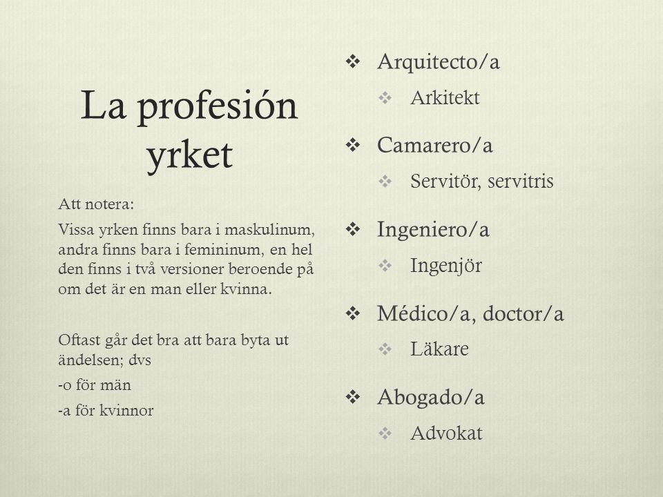 La profesión yrket  Arquitecto/a  Arkitekt  Camarero/a  Servitör, servitris  Ingeniero/a  Ingenjör  Médico/a, doctor/a  Läkare  Abogado/a  Advokat Att notera: Vissa yrken finns bara i maskulinum, andra finns bara i femininum, en hel den finns i två versioner beroende på om det är en man eller kvinna.