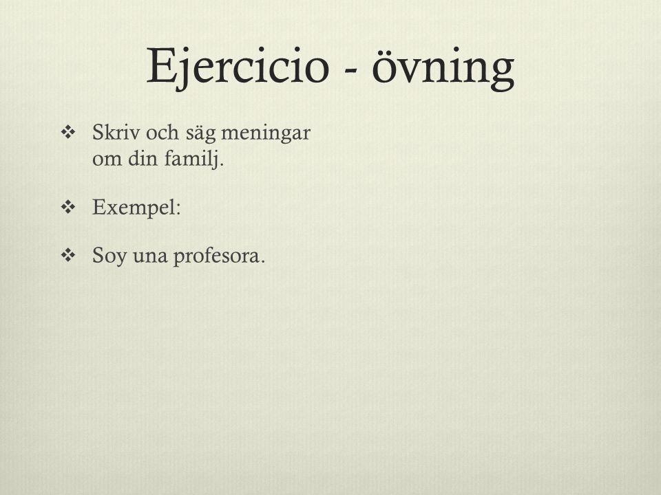 Ejercicio - övning  Skriv och säg meningar om din familj.  Exempel:  Soy una profesora.