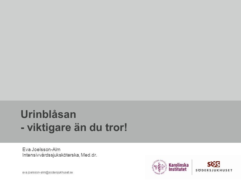 Urinblåsan - viktigare än du tror! Eva Joelsson-Alm Intensivvårdssjuksköterska, Med.dr. eva.joelsson-alm@sodersjukhuset.se